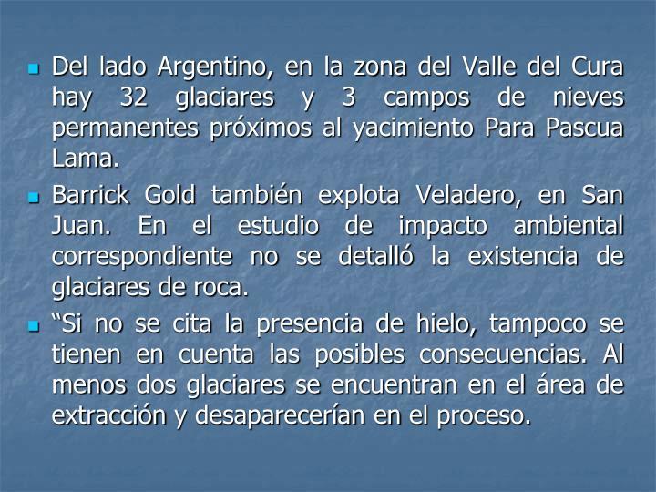 Del lado Argentino, en la zona del Valle del Cura hay 32 glaciares y 3 campos de nieves permanentes próximos al yacimiento Para Pascua Lama.
