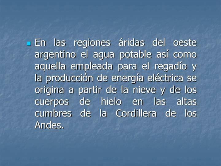 En las regiones áridas del oeste argentino el agua potable así como aquella empleada para el regadío y la producción de energía eléctrica se origina a partir de la nieve y de los cuerpos de hielo en las altas cumbres de la Cordillera de los Andes.