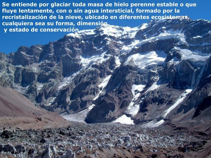 Se entiende por glaciar toda masa de hielo perenne estable o que fluye lentamente, con o sin agua intersticial, formado por la recristalización de la nieve, ubicado en diferentes ecosistemas, cualquiera sea su forma, dimensión