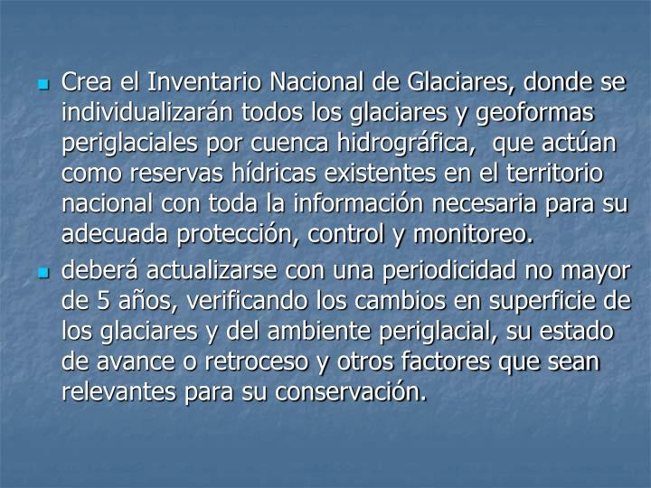 Crea el Inventario Nacional de Glaciares, donde se individualizarán todos los glaciares y geoformas periglaciales por cuenca hidrográfica,  que actúan como reservas hídricas existentes en el territorio nacional con toda la información necesaria para su adecuada protección, control y monitoreo.