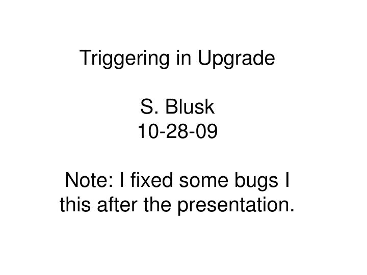 Triggering in upgrade s blusk 10 28 09 note i fixed some bugs i this after the presentation