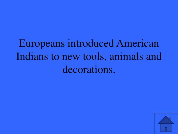 Europeans introduced American Indians to new tools, animals and decorations.
