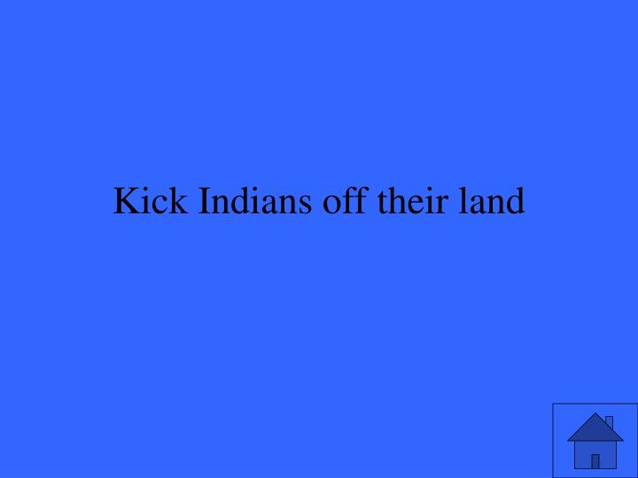 Kick Indians off their land