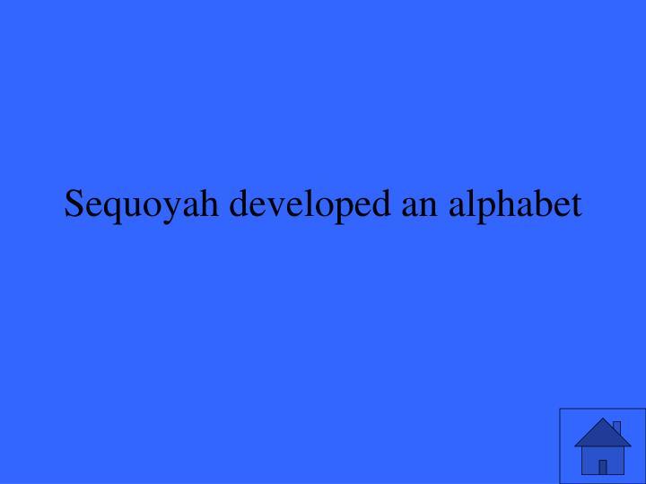Sequoyah developed an alphabet