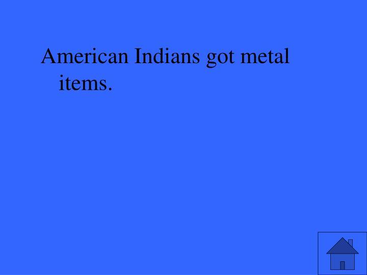 American Indians got metal items.