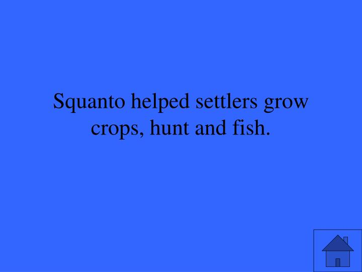 Squanto helped settlers grow crops, hunt and fish.