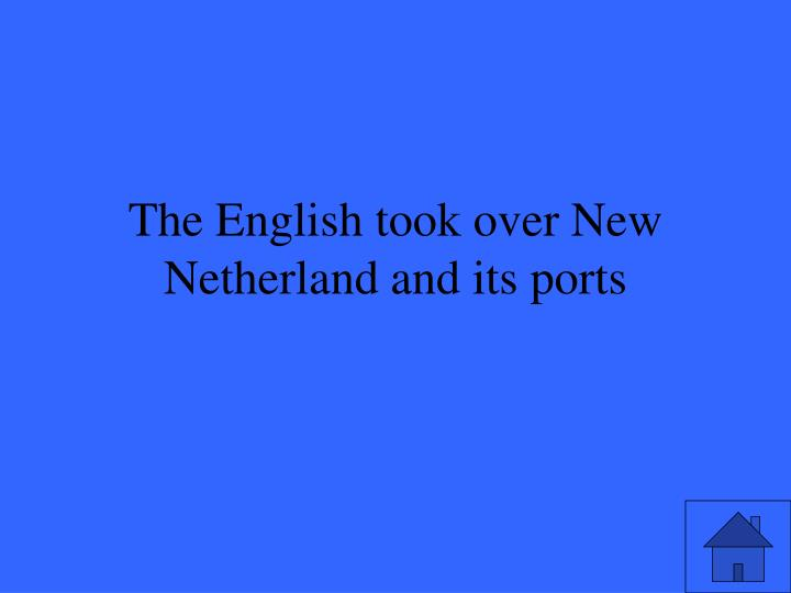 The English took over New Netherland and its ports