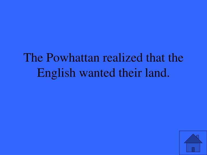 The Powhattan realized that the English wanted their land.