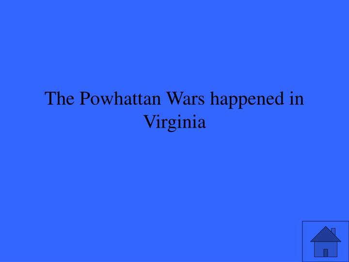 The Powhattan Wars happened in Virginia