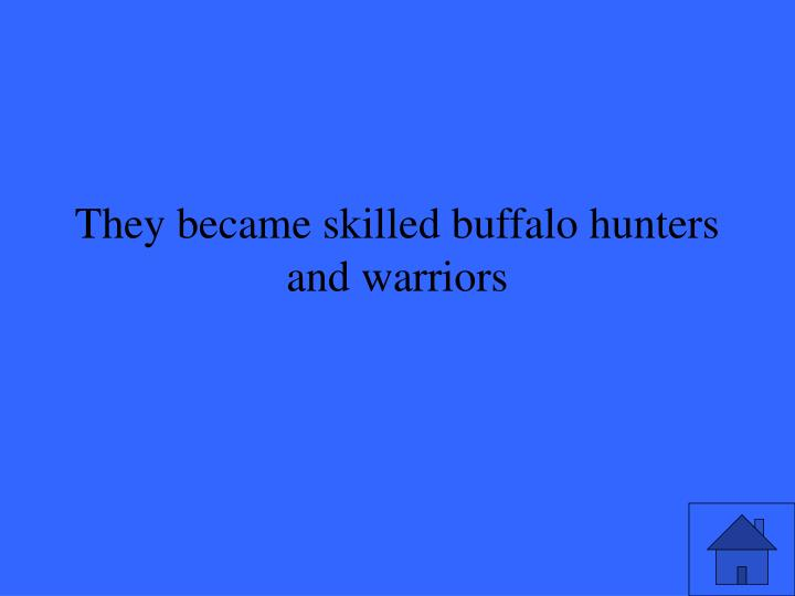 They became skilled buffalo hunters and warriors