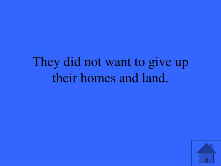 They did not want to give up their homes and land.