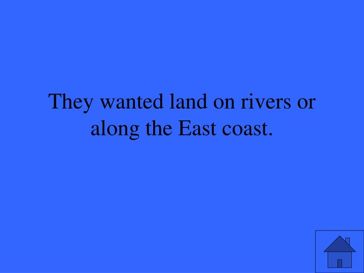They wanted land on rivers or along the East coast.
