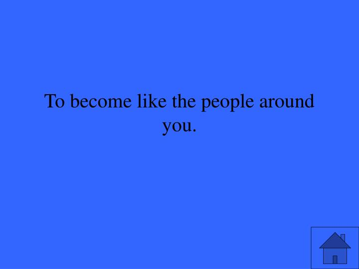 To become like the people around you.