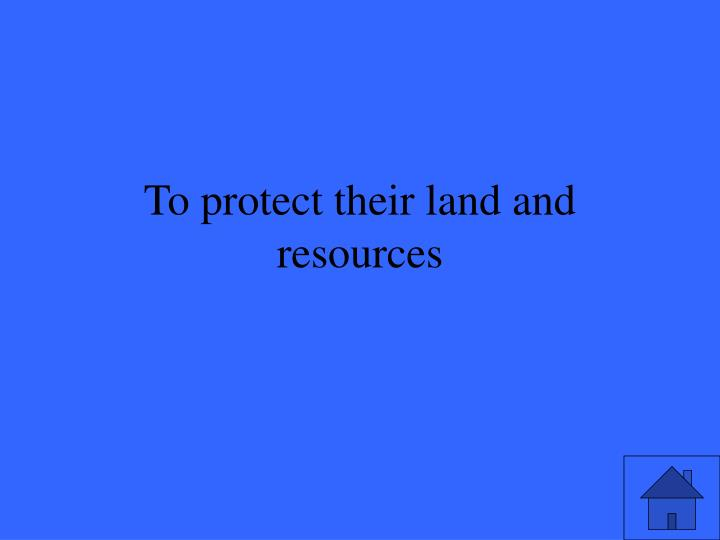 To protect their land and resources