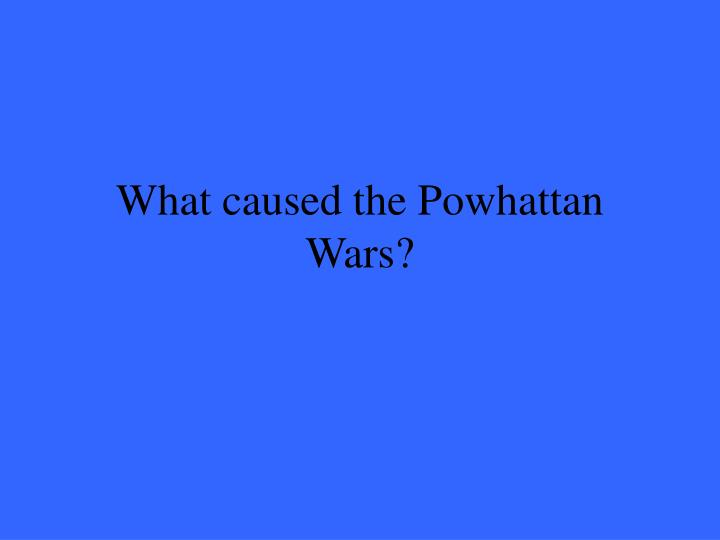 What caused the Powhattan Wars?