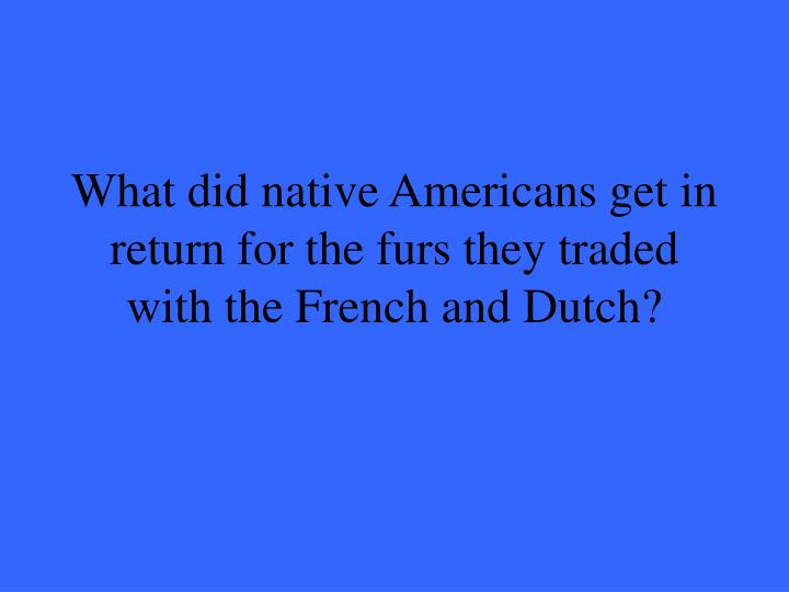 What did native Americans get in return for the furs they traded with the French and Dutch?