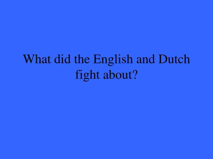 What did the English and Dutch fight about?