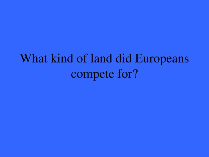 What kind of land did Europeans compete for?