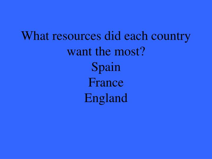 What resources did each country want the most?