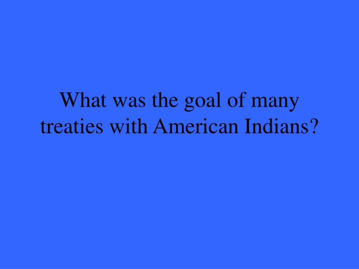 What was the goal of many treaties with American Indians?