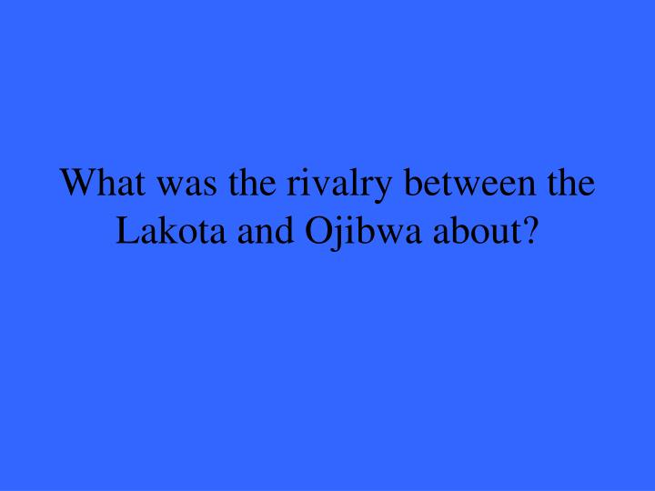 What was the rivalry between the Lakota and Ojibwa about?