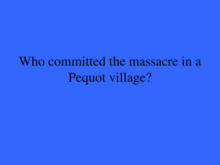 Who committed the massacre in a Pequot village?