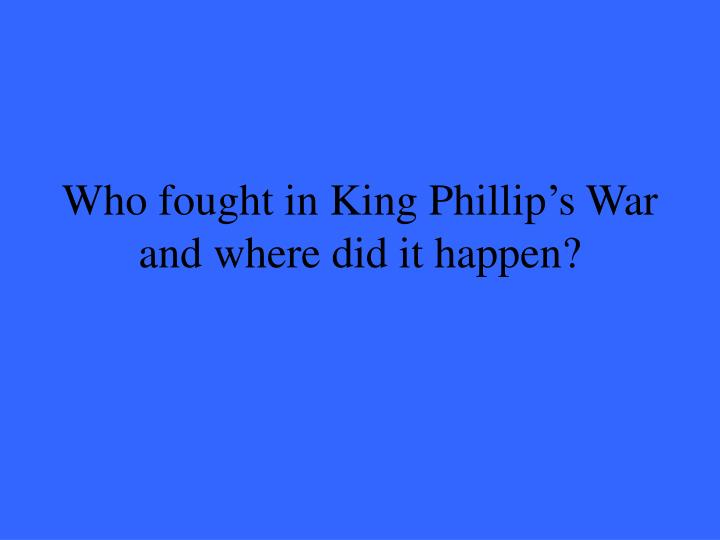 Who fought in King Phillip's War and where did it happen?
