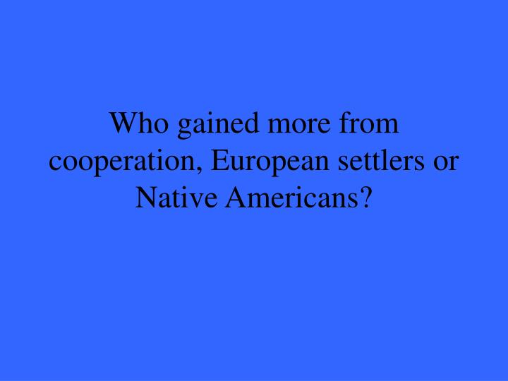Who gained more from cooperation, European settlers or Native Americans?
