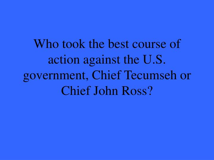 Who took the best course of action against the U.S. government, Chief Tecumseh or Chief John Ross?