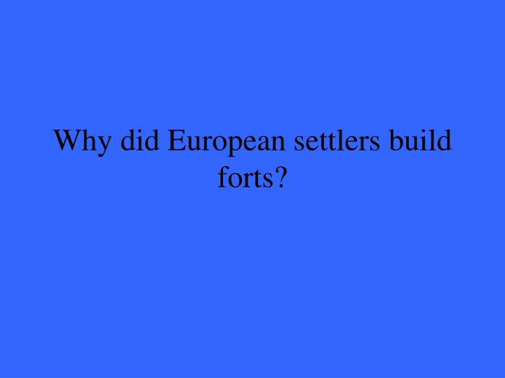 Why did European settlers build forts?