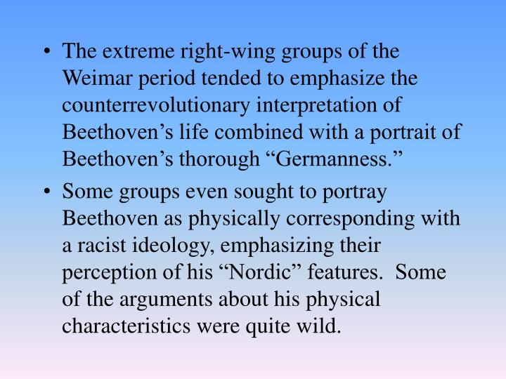 "The extreme right-wing groups of the Weimar period tended to emphasize the counterrevolutionary interpretation of Beethoven's life combined with a portrait of Beethoven's thorough ""Germanness."""
