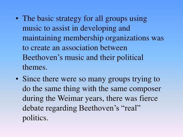 The basic strategy for all groups using music to assist in developing and maintaining membership organizations was to create an association between Beethoven's music and their political themes.