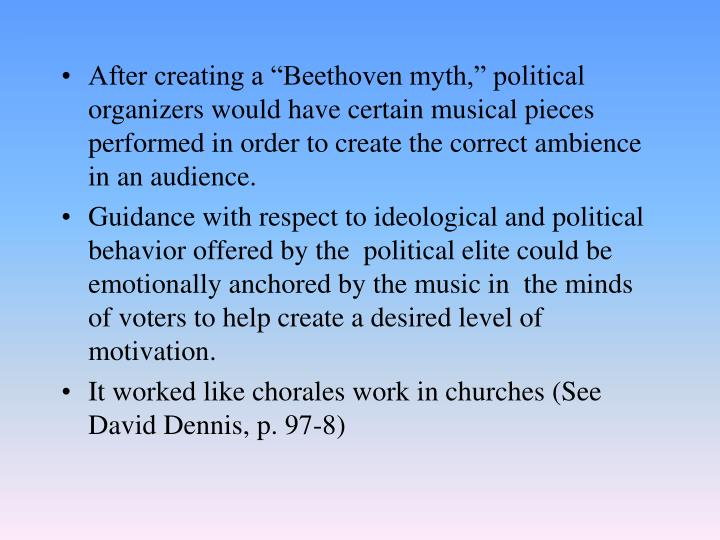 "After creating a ""Beethoven myth,"" political organizers would have certain musical pieces performed in order to create the correct ambience in an audience."