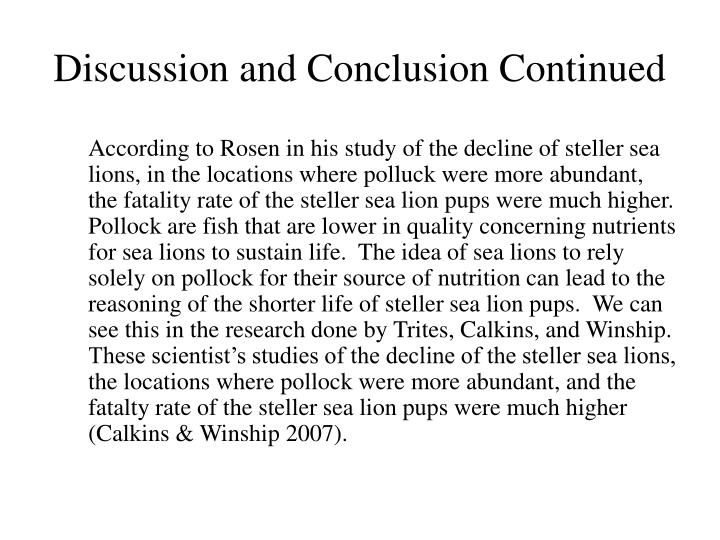 According to Rosen in his study of the decline of steller sea lions, in the locations where polluck were more abundant, the fatality rate of the steller sea lion pups were much higher.  Pollock are fish that are lower in quality concerning nutrients for sea lions to sustain life.  The idea of sea lions to rely solely on pollock for their source of nutrition can lead to the reasoning of the shorter life of steller sea lion pups.  We can see this in the research done by Trites, Calkins, and Winship.  These scientist's studies of the decline of the steller sea lions, the locations where pollock were more abundant, and the fatalty rate of the steller sea lion pups were much higher (Calkins & Winship 2007).