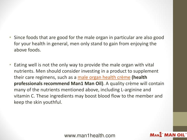 Since foods that are good for the male organ in particular are also good for your health in general, men only stand to gain from enjoying the above foods.