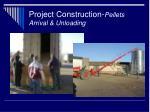 project construction pellets arrival unloading
