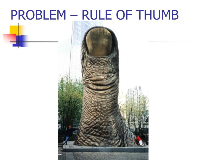 PROBLEM – RULE OF THUMB