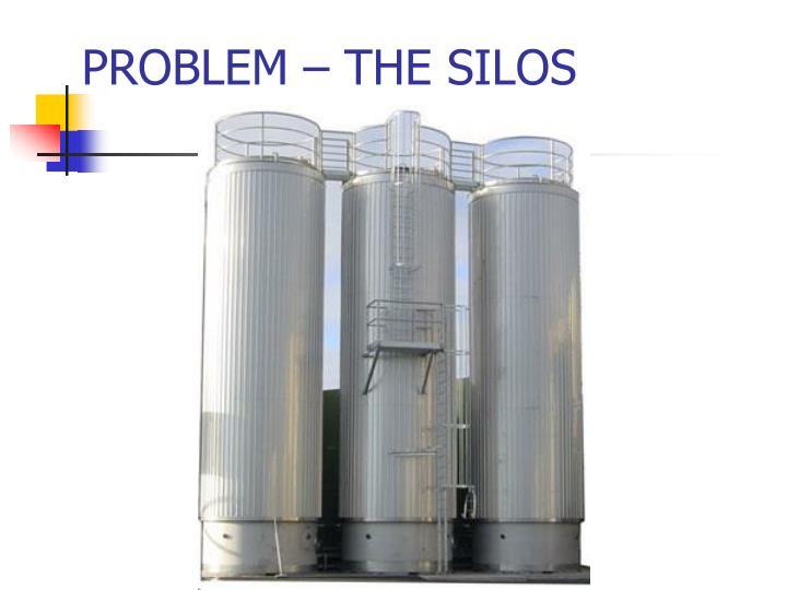 PROBLEM – THE SILOS