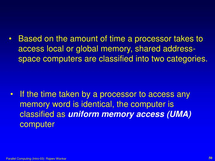 Based on the amount of time a processor takes to access local or global memory, shared address-space computers are classified into two categories.