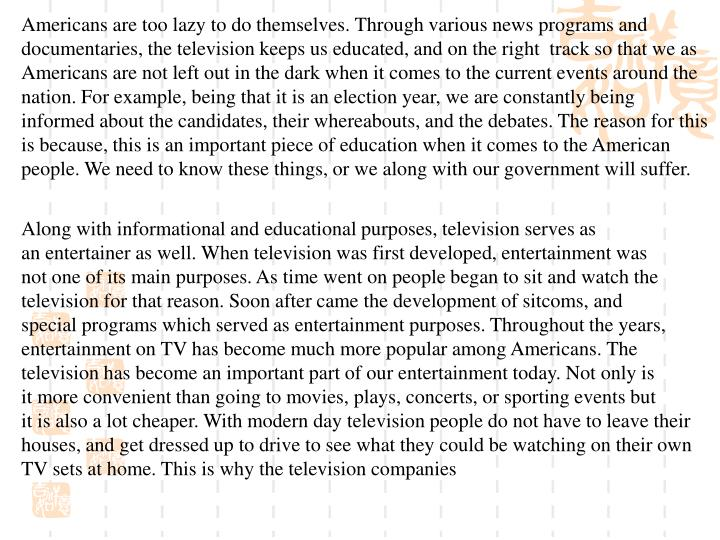 Americans are too lazy to do themselves. Through various news programs and documentaries, the television keeps us educated, and on the right  track so that we as Americans are not left out in the dark when it comes to the current events around the nation. For example, being that it is an election year, we are constantly being informed about the candidates, their whereabouts, and the debates. The reason for this is because, this is an important piece of education when it comes to the American people. We need to know these things, or we along with our government will suffer.