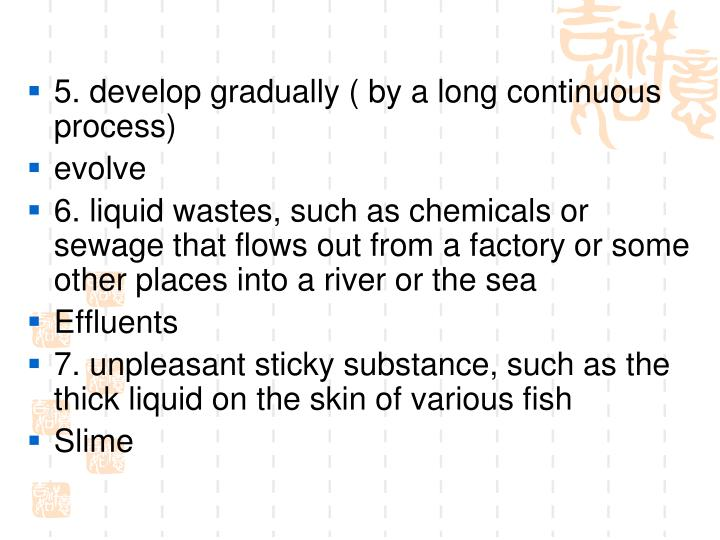 5. develop gradually ( by a long continuous process)