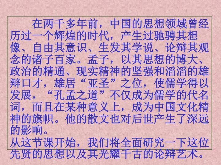 在两千多年前,中国的思想领域曾经历过一个辉煌的时代,产生过驰骋其想像、自由其意识、生发其学说、论辩其观念的诸子百家。孟子,以其思想的博大、政治的精通、现实精神的坚强和滔滔的雄辩口才,雄居