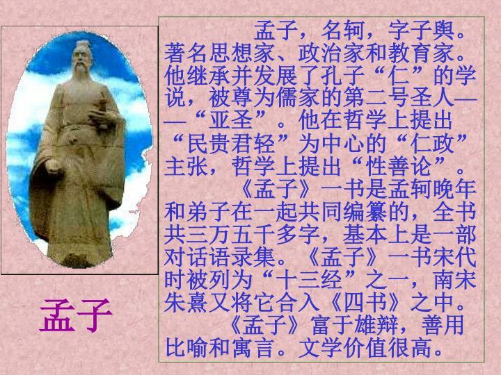 孟子,名轲,字子舆。著名思想家、政治家和教育家。他继承并发展了孔子