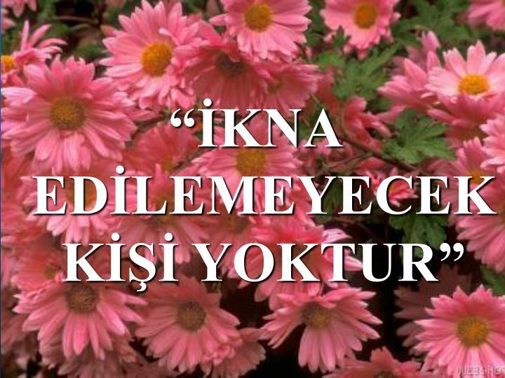 """""""İKNA EDİLEMEYECEK KİŞİ YOKTUR"""""""