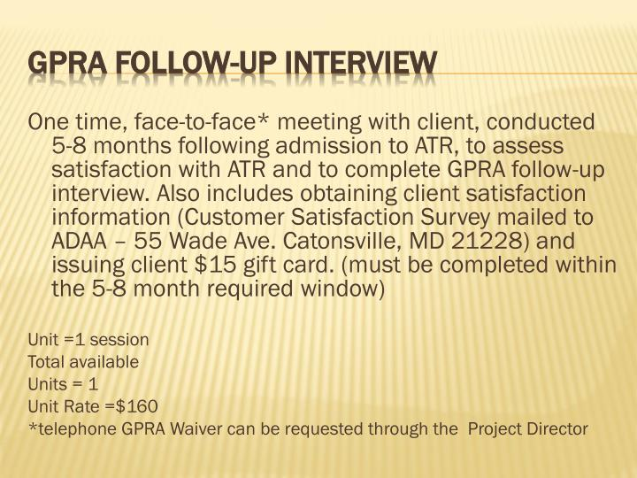 One time, face-to-face* meeting with client, conducted 5-8 months following admission to ATR, to assess satisfaction with ATR and to complete GPRA follow-up interview. Also includes obtaining client satisfaction information (Customer Satisfaction Survey mailed to ADAA – 55 Wade Ave. Catonsville, MD 21228) and issuing client $15 gift card. (must be completed within the 5-8 month required window)