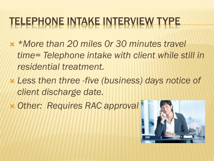 *More than 20 miles 0r 30 minutes travel time= Telephone intake with client while still in residential treatment.