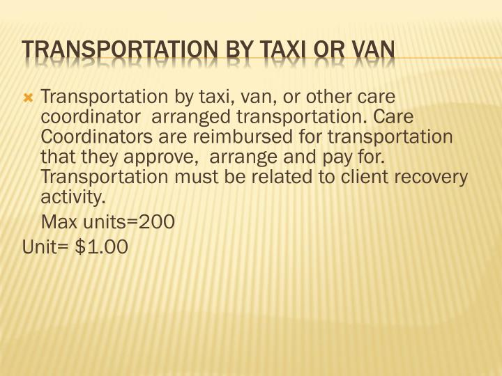 Transportation by taxi, van, or other care coordinator  arranged transportation. Care Coordinators are reimbursed for transportation that they approve,  arrange and pay for. Transportation must be related to client recovery activity.