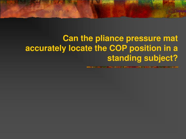 Can the pliance pressure mat accurately locate the cop position in a standing subject