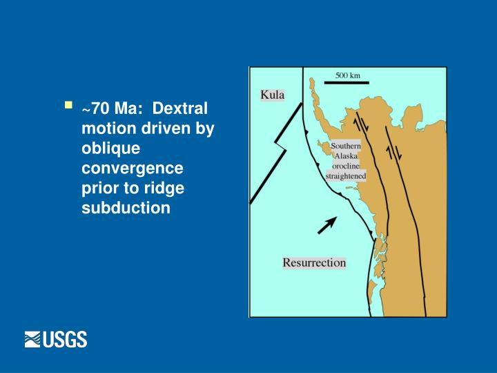~70 Ma:  Dextral motion driven by oblique convergence prior to ridge subduction