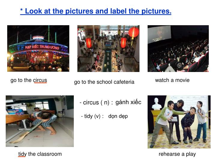 * Look at the pictures and label the pictures.